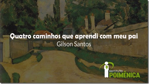 Quatro caminhos que aprendi com meu pai – Gilson Santos
